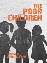 THE POOR CHILDREN: STORIES by April Ford